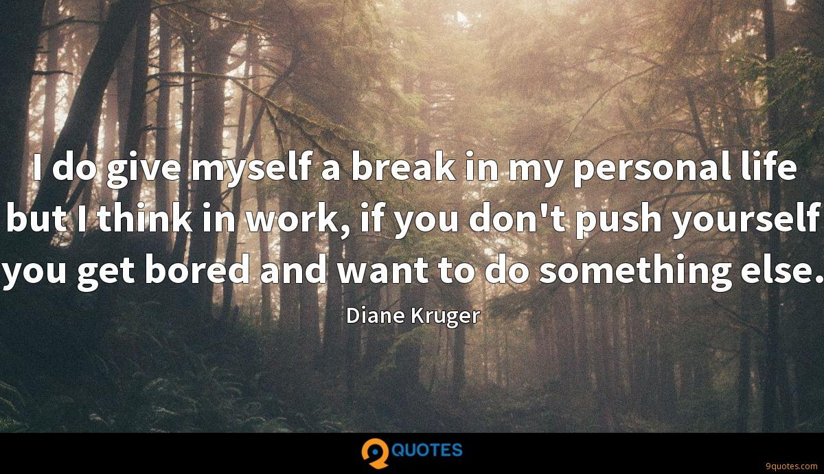 I do give myself a break in my personal life but I think in work, if you don't push yourself you get bored and want to do something else.