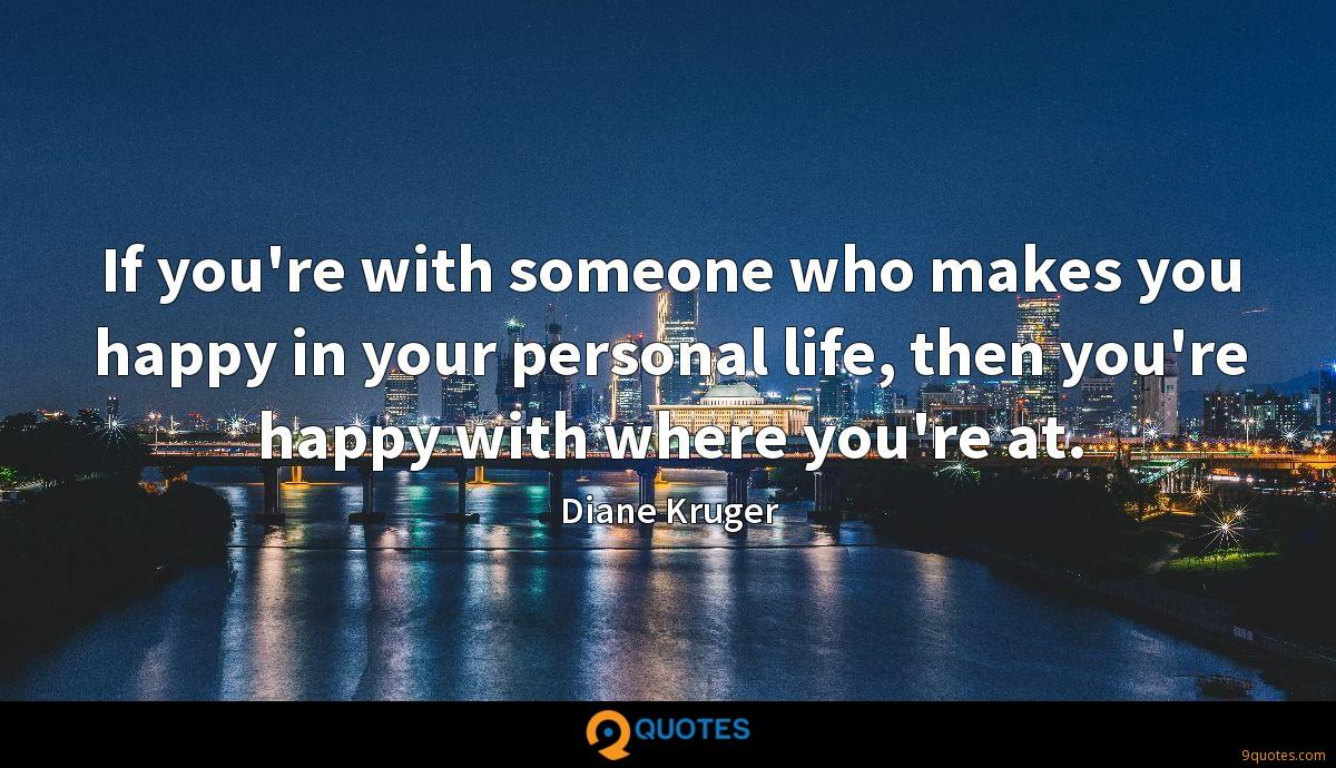 If you're with someone who makes you happy in your personal life, then you're happy with where you're at.