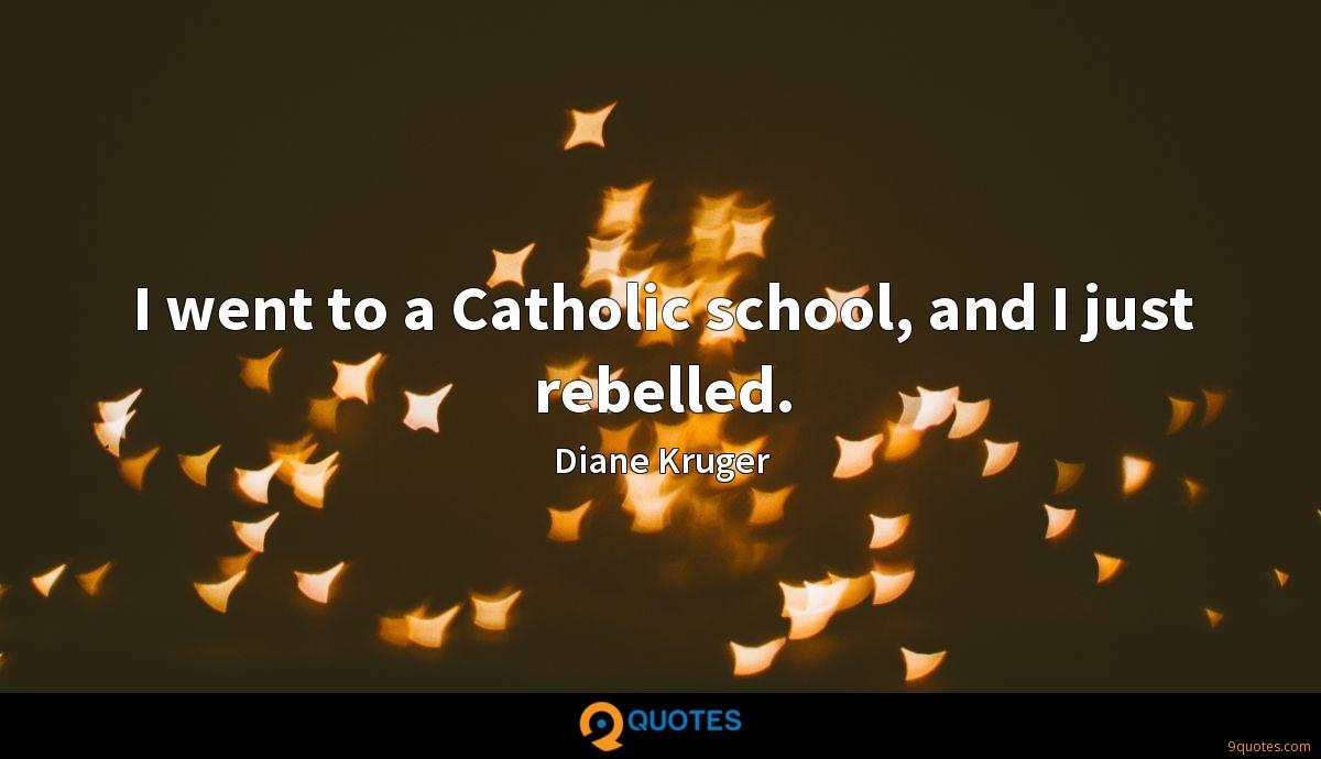 I went to a Catholic school, and I just rebelled.
