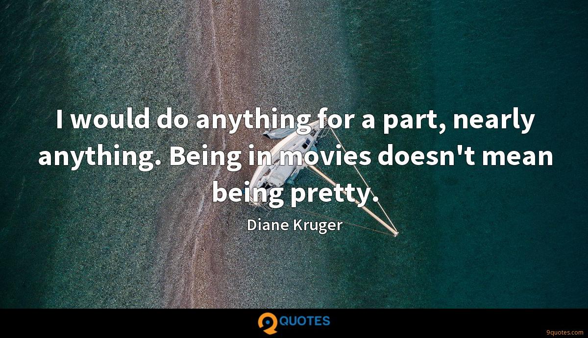 I would do anything for a part, nearly anything. Being in movies doesn't mean being pretty.
