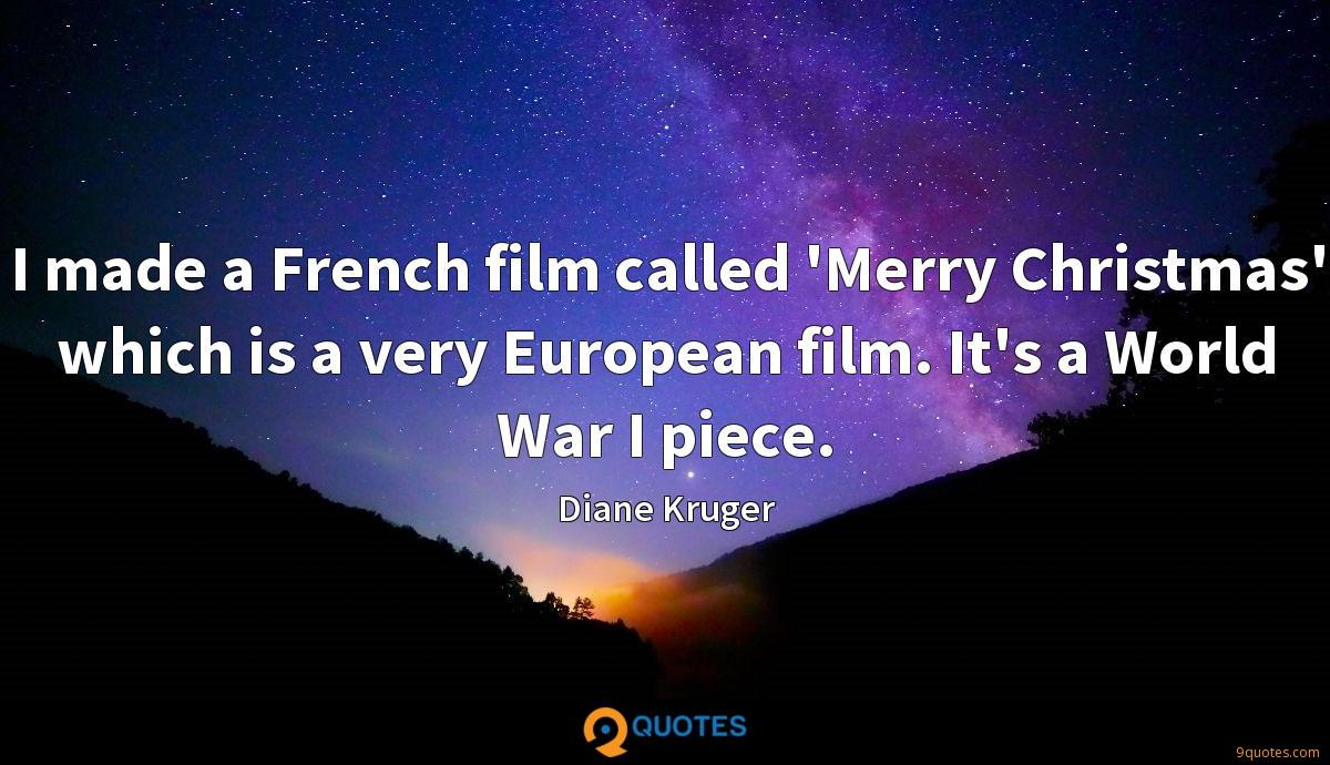 I made a French film called 'Merry Christmas' which is a very European film. It's a World War I piece.