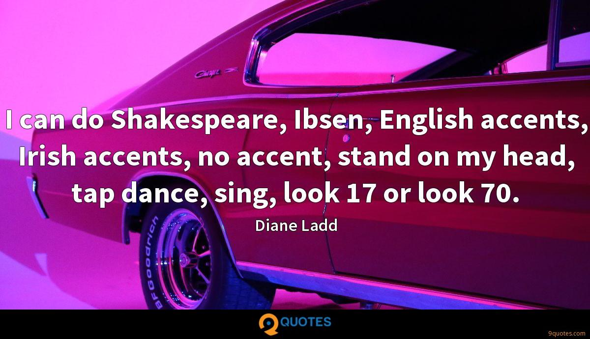 I can do Shakespeare, Ibsen, English accents, Irish accents, no accent, stand on my head, tap dance, sing, look 17 or look 70.