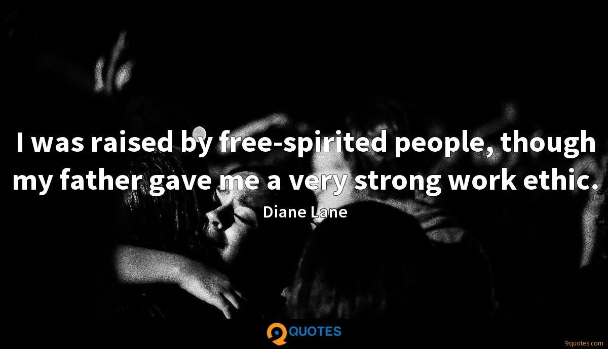 I was raised by free-spirited people, though my father gave me a very strong work ethic.