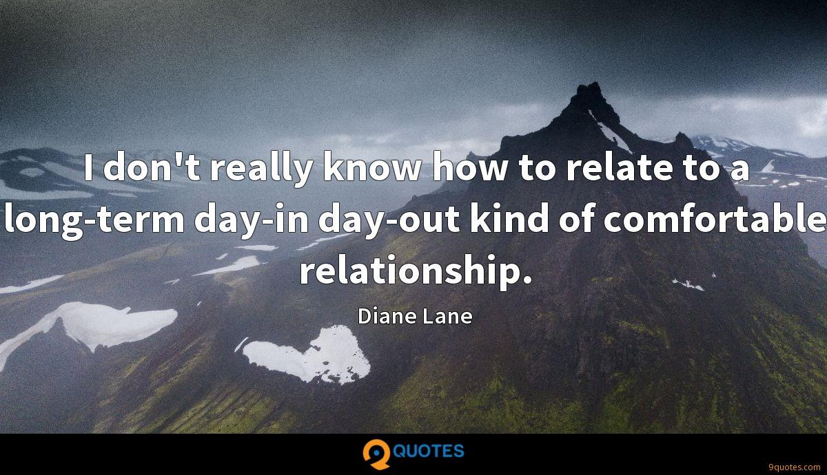 I don't really know how to relate to a long-term day-in day-out kind of comfortable relationship.