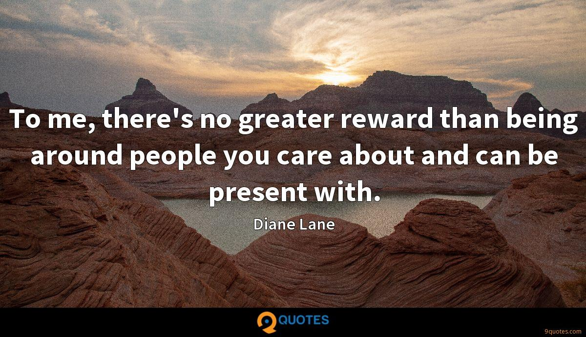 To me, there's no greater reward than being around people you care about and can be present with.