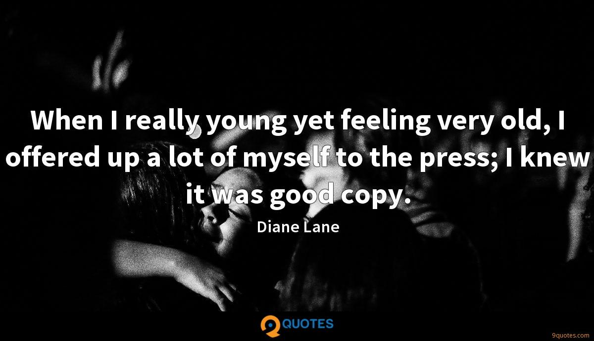 When I really young yet feeling very old, I offered up a lot of myself to the press; I knew it was good copy.
