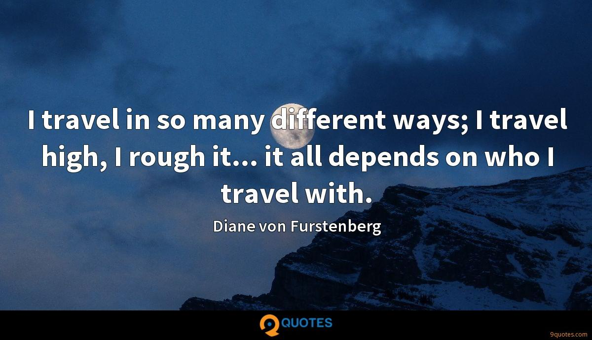 I travel in so many different ways; I travel high, I rough it... it all depends on who I travel with.