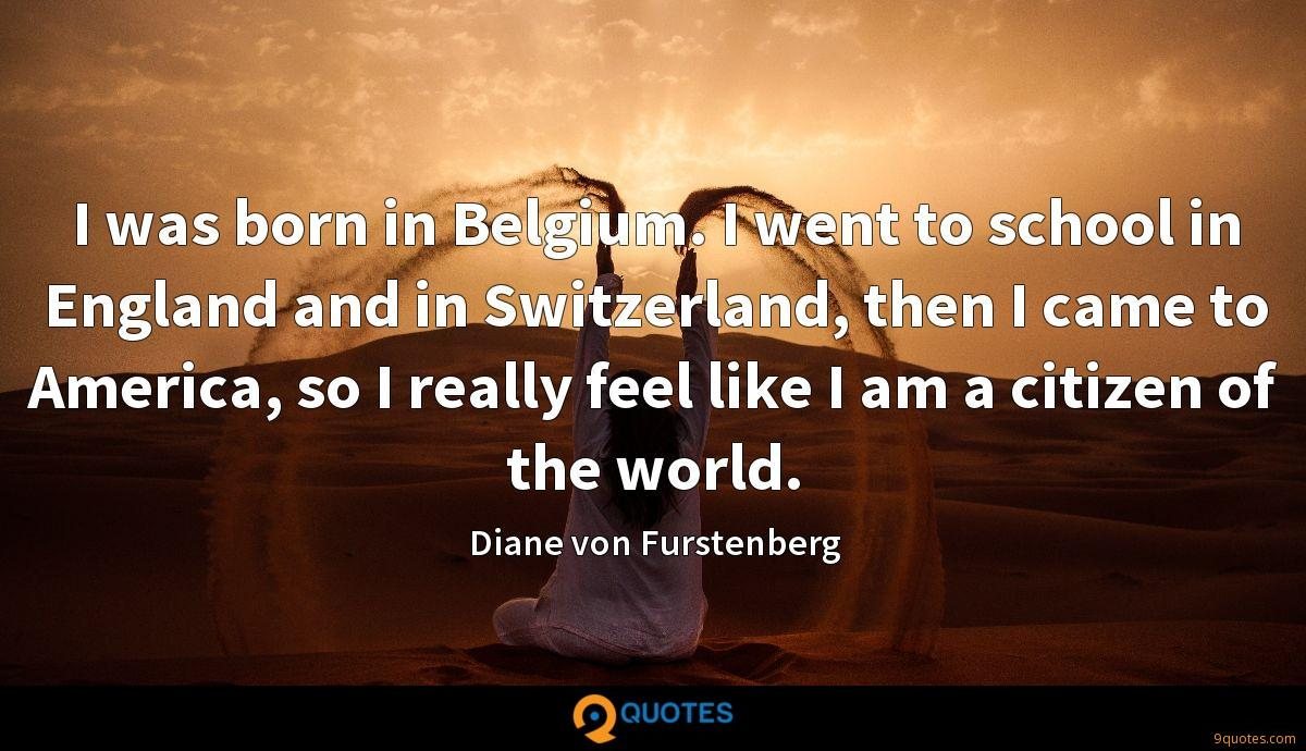 I was born in Belgium. I went to school in England and in Switzerland, then I came to America, so I really feel like I am a citizen of the world.