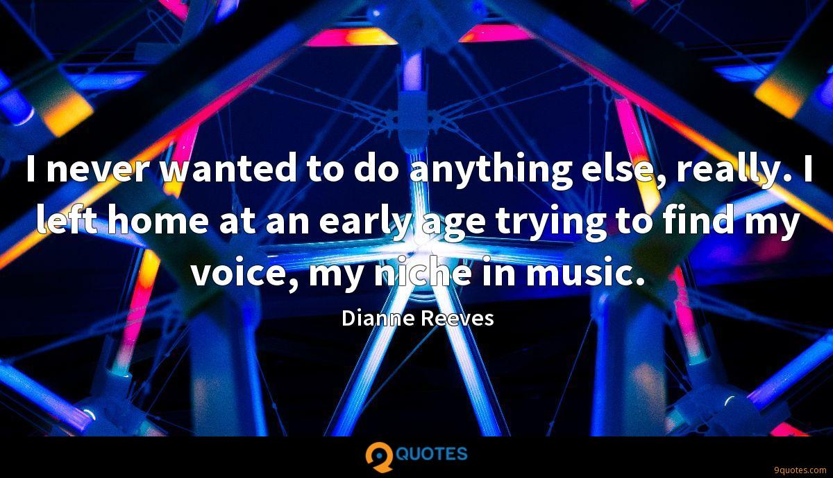 I never wanted to do anything else, really. I left home at an early age trying to find my voice, my niche in music.