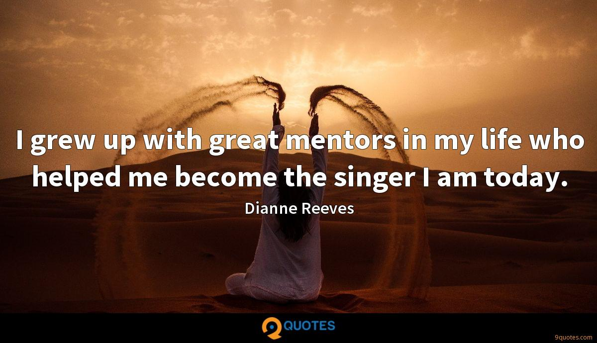 I grew up with great mentors in my life who helped me become the singer I am today.