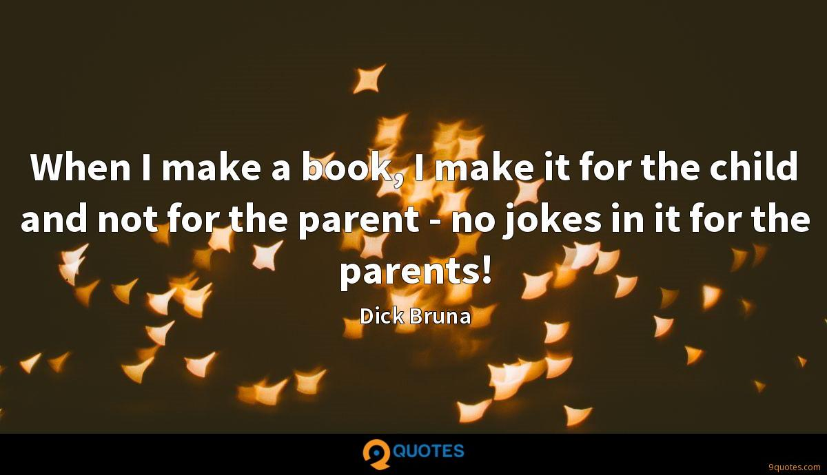 When I make a book, I make it for the child and not for the parent - no jokes in it for the parents!