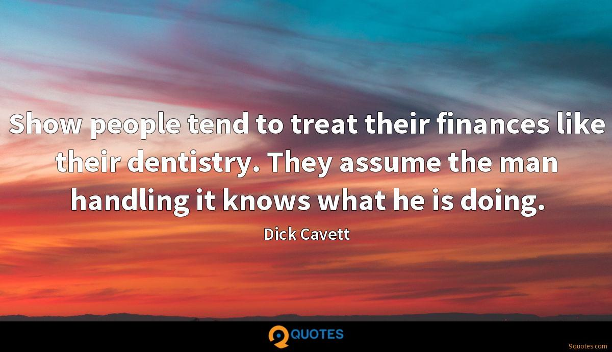 Show people tend to treat their finances like their dentistry. They assume the man handling it knows what he is doing.