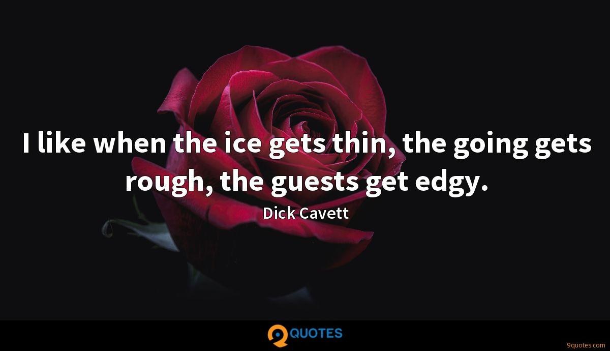 I like when the ice gets thin, the going gets rough, the guests get edgy.