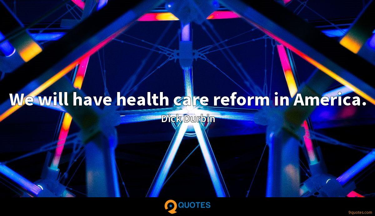 We will have health care reform in America.