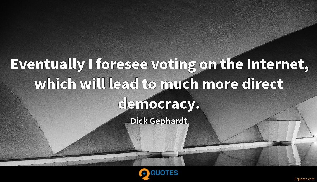 Eventually I foresee voting on the Internet, which will lead to much more direct democracy.