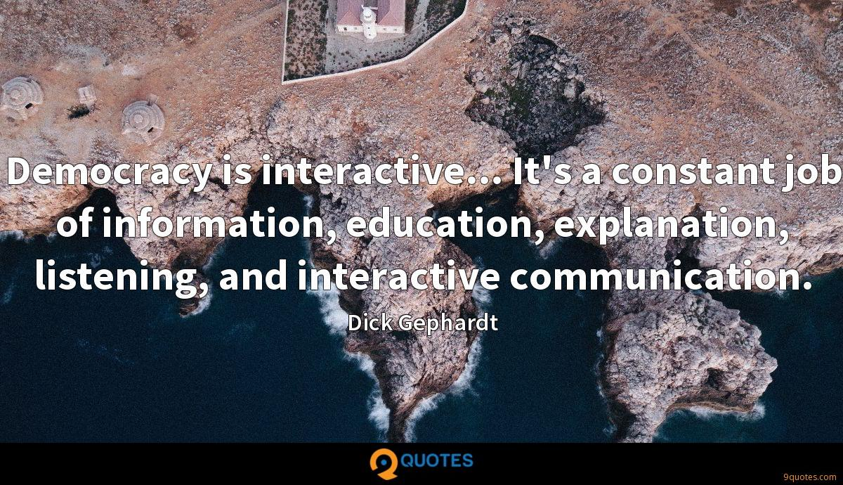 Democracy is interactive... It's a constant job of information, education, explanation, listening, and interactive communication.