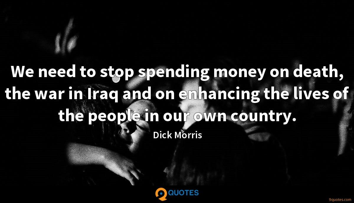 We need to stop spending money on death, the war in Iraq and on enhancing the lives of the people in our own country.
