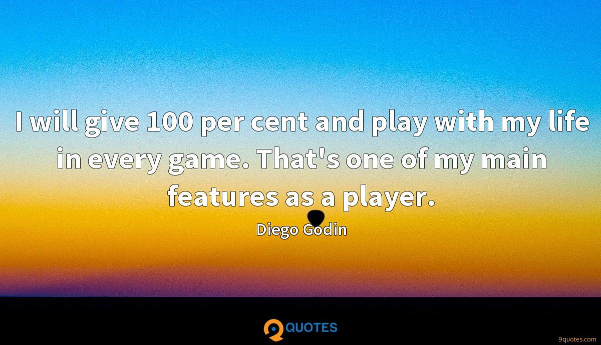 I will give 100 per cent and play with my life in every game. That's one of my main features as a player.