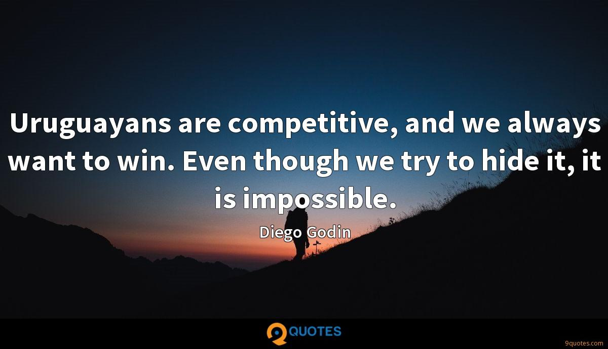 Uruguayans are competitive, and we always want to win. Even though we try to hide it, it is impossible.
