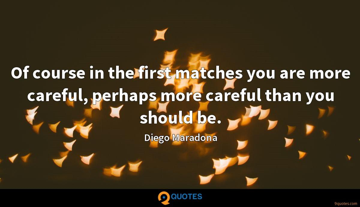 Of course in the first matches you are more careful, perhaps more careful than you should be.