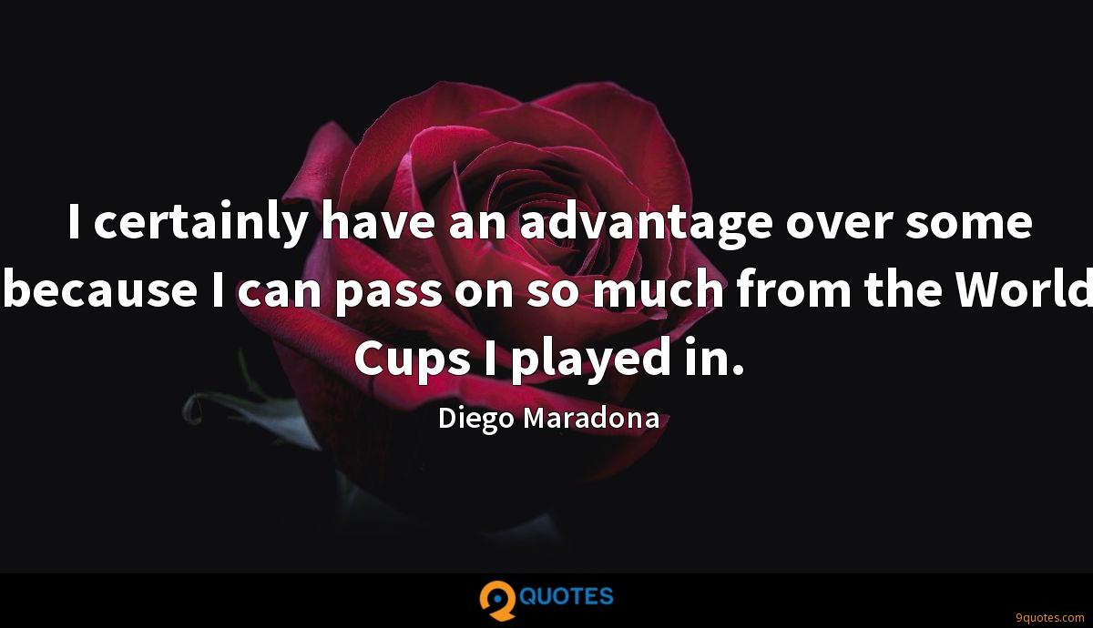 I certainly have an advantage over some because I can pass on so much from the World Cups I played in.