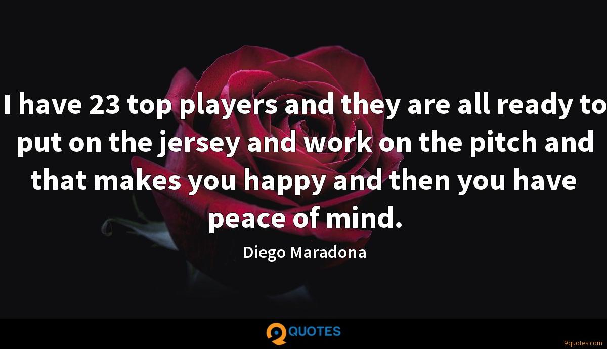 I have 23 top players and they are all ready to put on the jersey and work on the pitch and that makes you happy and then you have peace of mind.