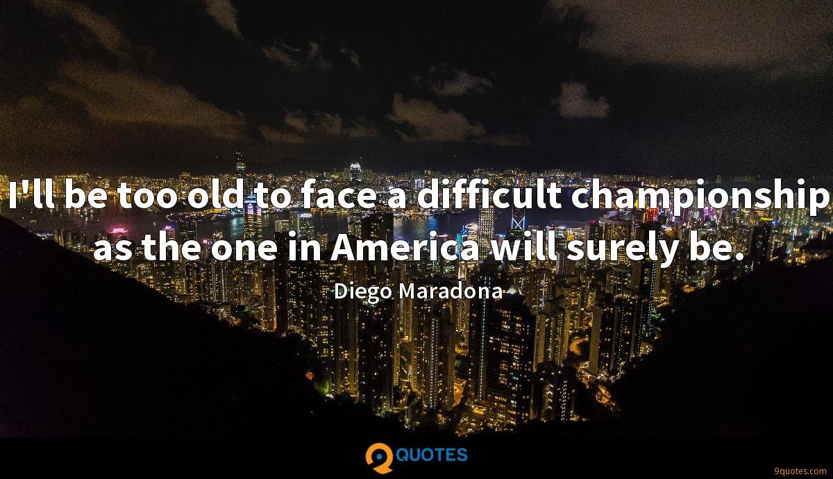 I'll be too old to face a difficult championship as the one in America will surely be.