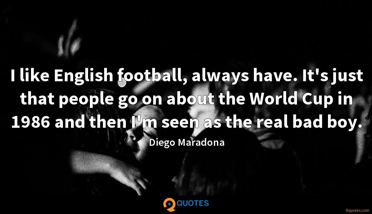 I like English football, always have. It's just that people go on about the World Cup in 1986 and then I'm seen as the real bad boy.