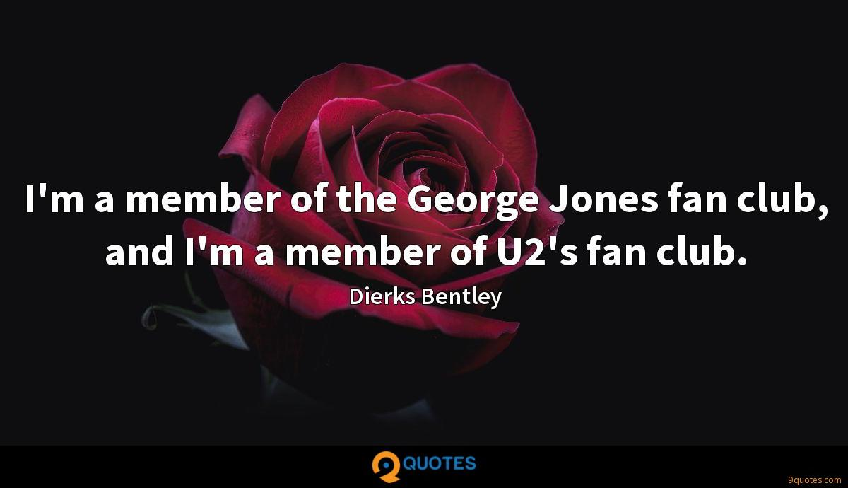 I'm a member of the George Jones fan club, and I'm a member of U2's fan club.