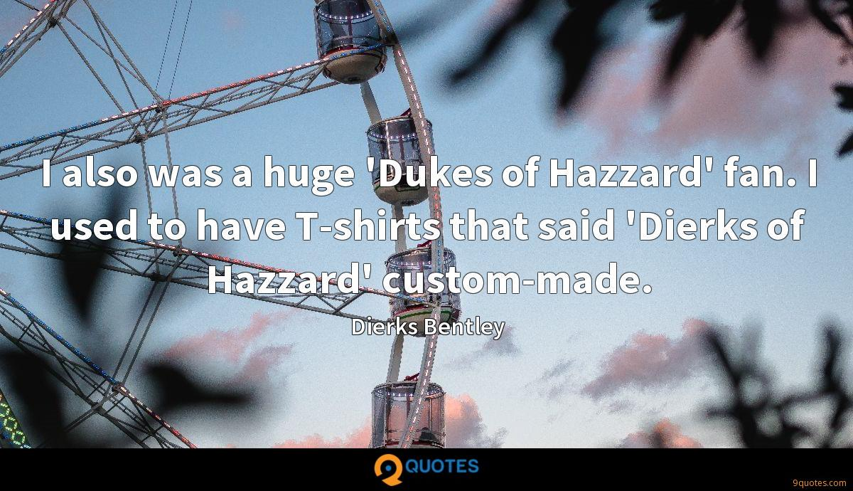 I also was a huge 'Dukes of Hazzard' fan. I used to have T-shirts that said 'Dierks of Hazzard' custom-made.