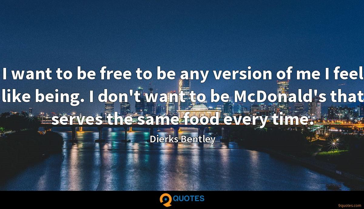I want to be free to be any version of me I feel like being. I don't want to be McDonald's that serves the same food every time.