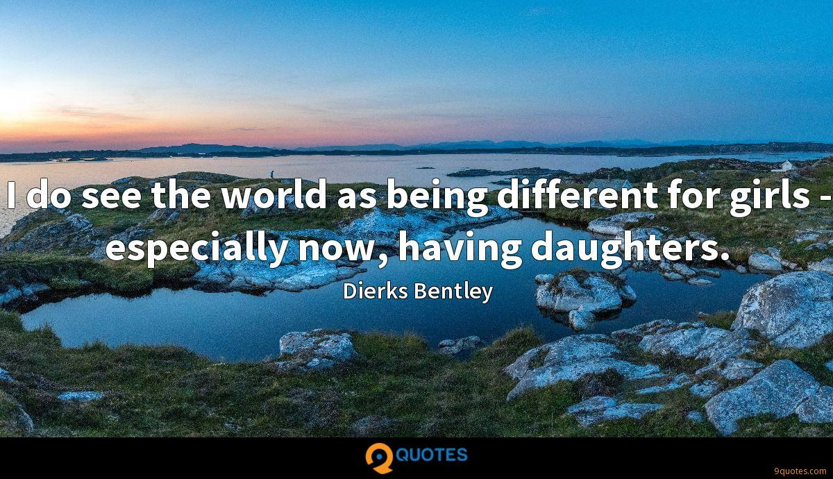 I do see the world as being different for girls - especially now, having daughters.