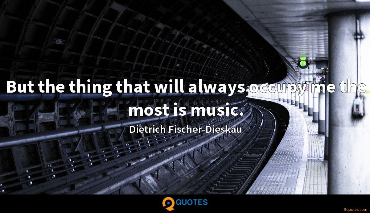 But the thing that will always occupy me the most is music.