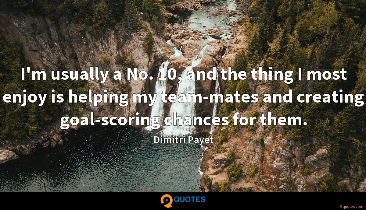 I'm usually a No. 10, and the thing I most enjoy is helping my team-mates and creating goal-scoring chances for them.