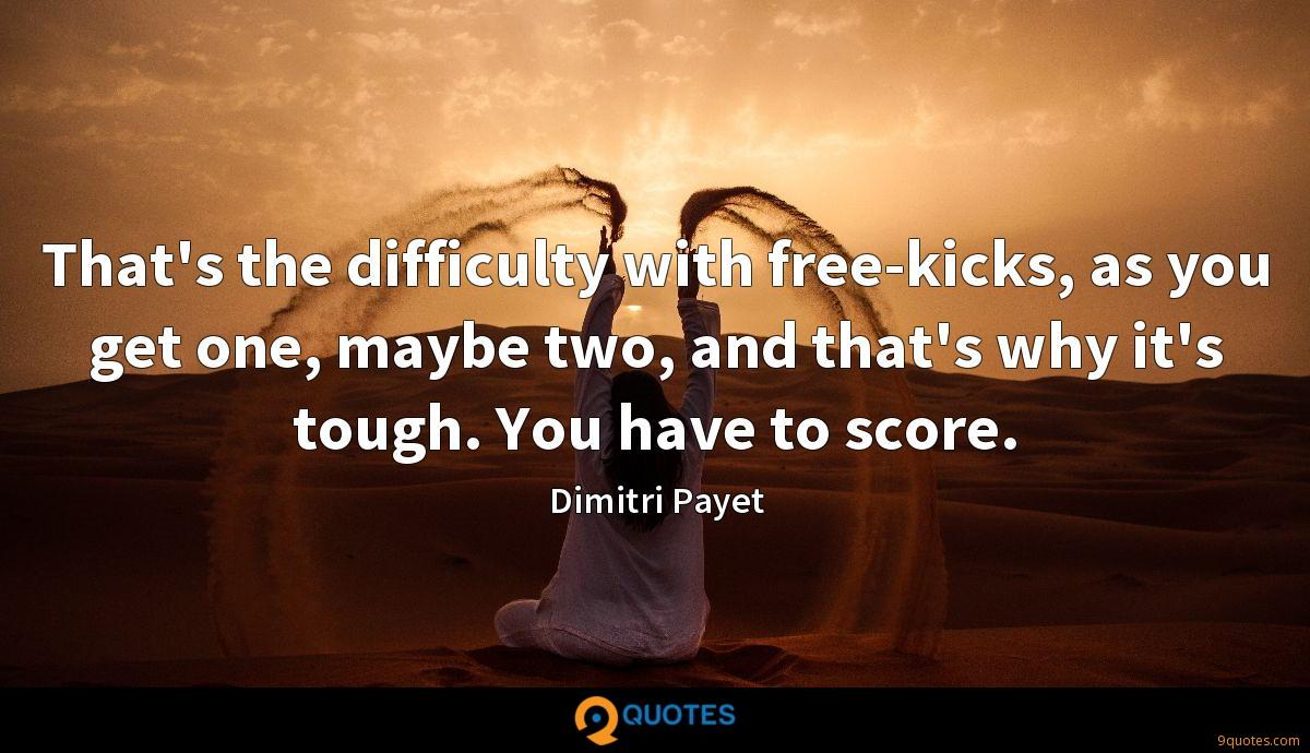 That's the difficulty with free-kicks, as you get one, maybe two, and that's why it's tough. You have to score.