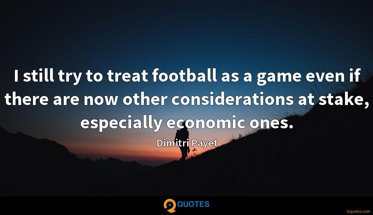 I still try to treat football as a game even if there are now other considerations at stake, especially economic ones.