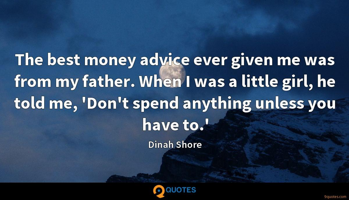 The best money advice ever given me was from my father. When I was a little girl, he told me, 'Don't spend anything unless you have to.'