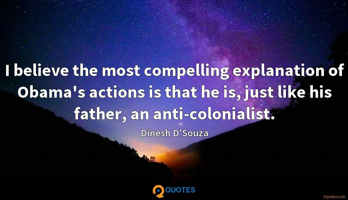 I believe the most compelling explanation of Obama's actions is that he is, just like his father, an anti-colonialist.