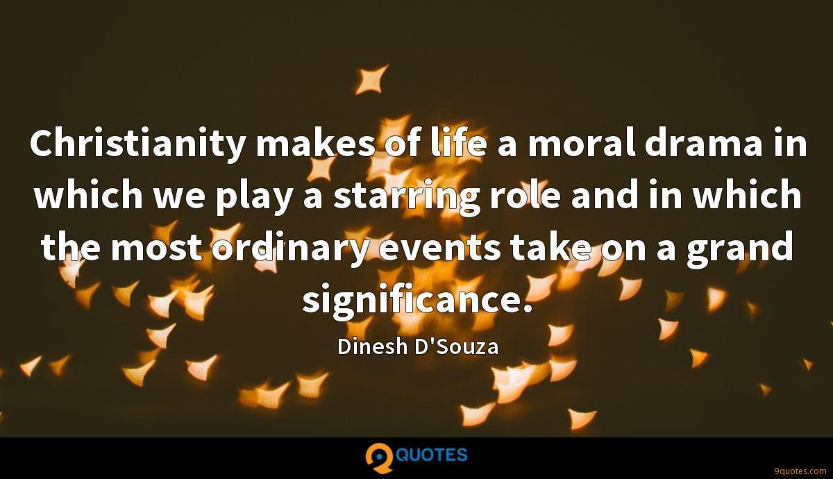 Christianity makes of life a moral drama in which we play a starring role and in which the most ordinary events take on a grand significance.