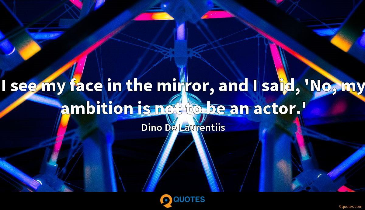 I see my face in the mirror, and I said, 'No, my ambition is not to be an actor.'