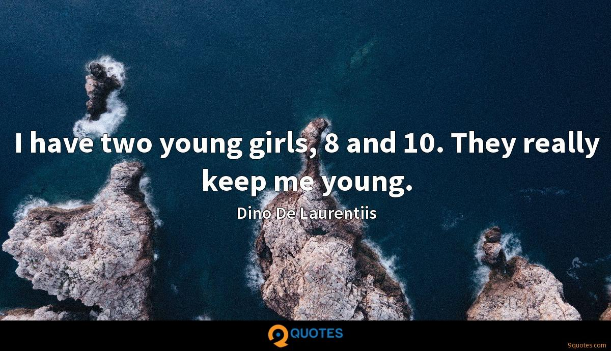 I have two young girls, 8 and 10. They really keep me young.