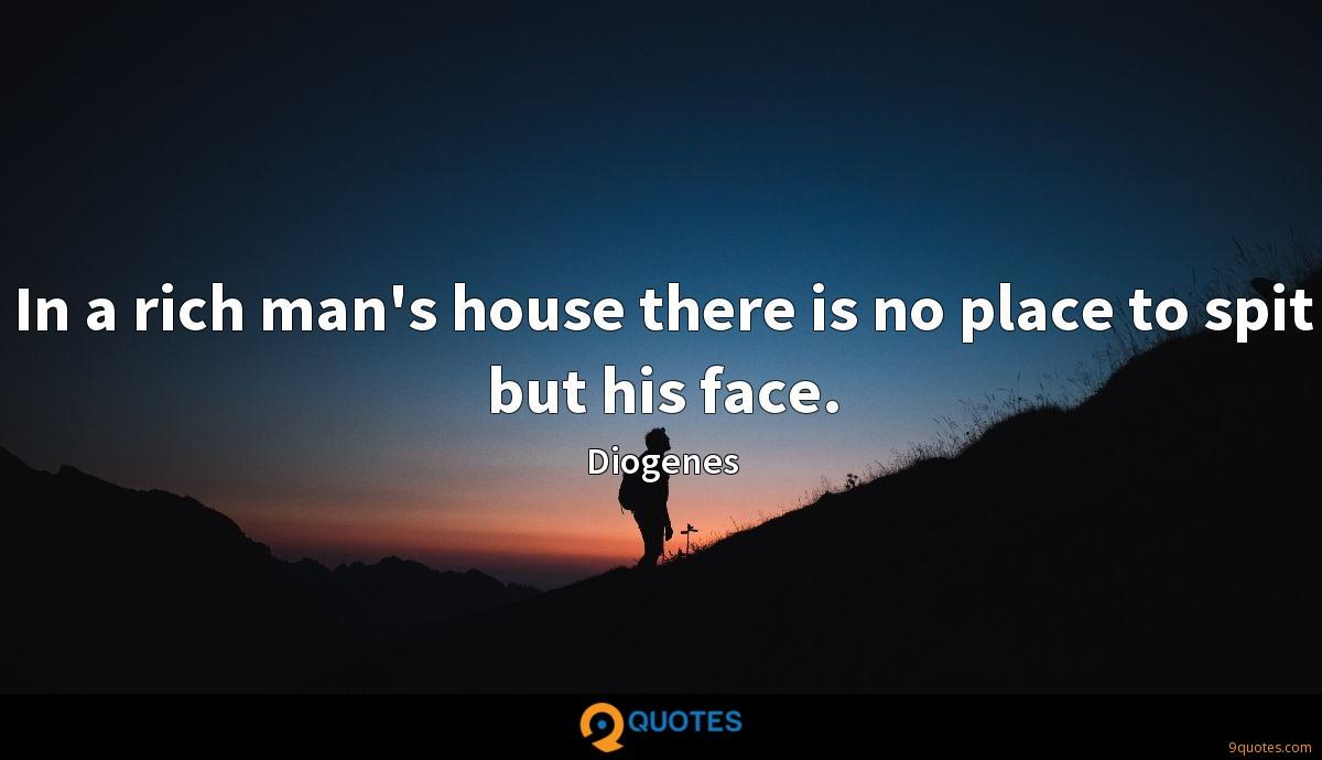 In a rich man's house there is no place to spit but his face.