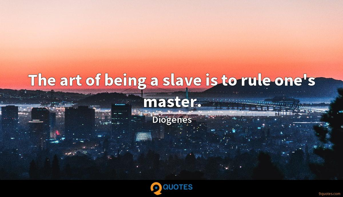 The art of being a slave is to rule one's master.