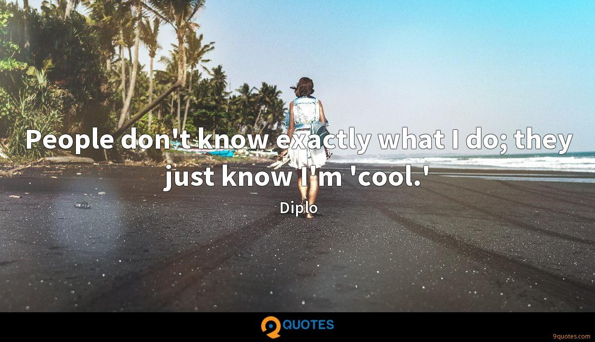 People don't know exactly what I do; they just know I'm 'cool.'