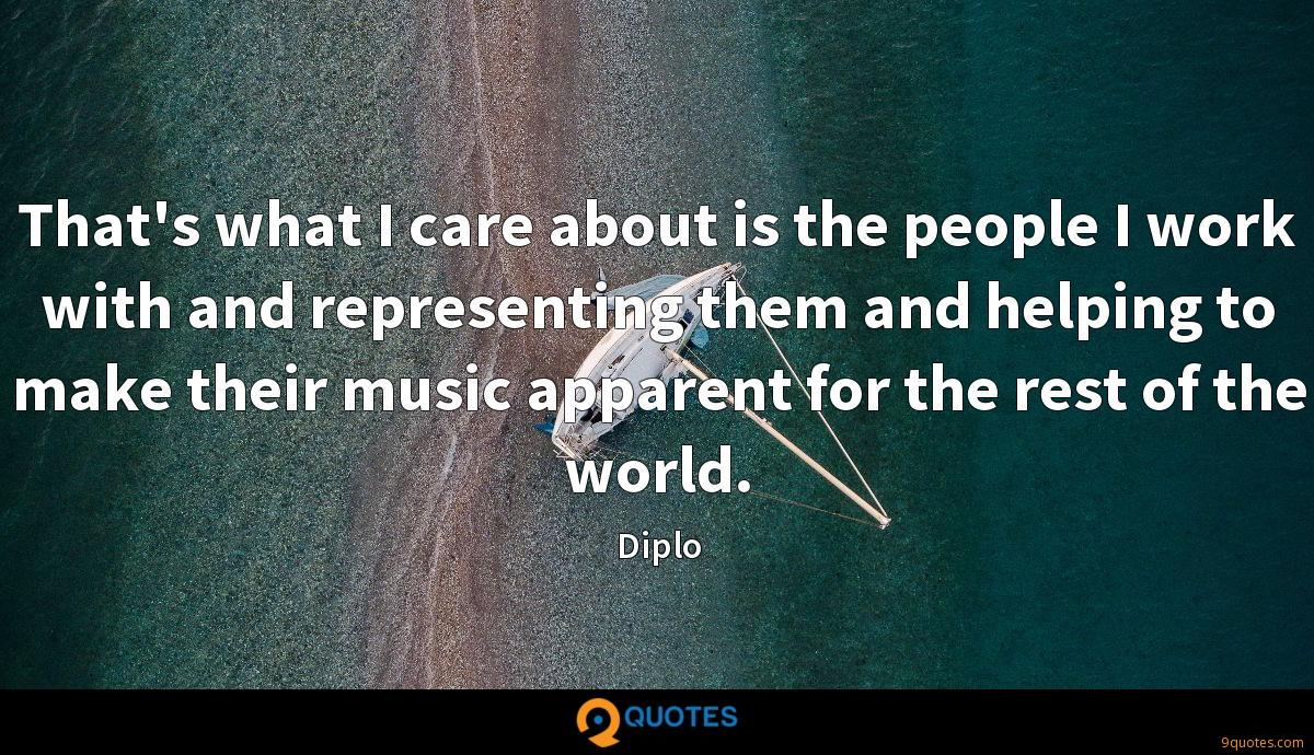 That's what I care about is the people I work with and representing them and helping to make their music apparent for the rest of the world.