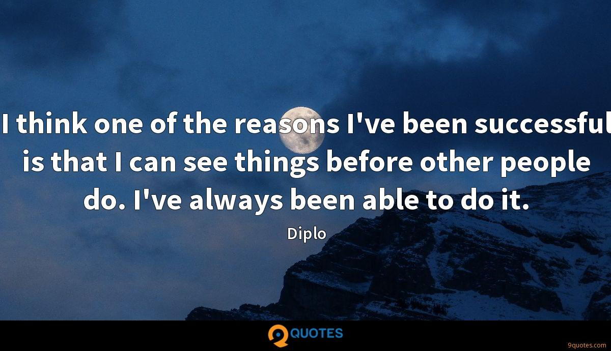 I think one of the reasons I've been successful is that I can see things before other people do. I've always been able to do it.