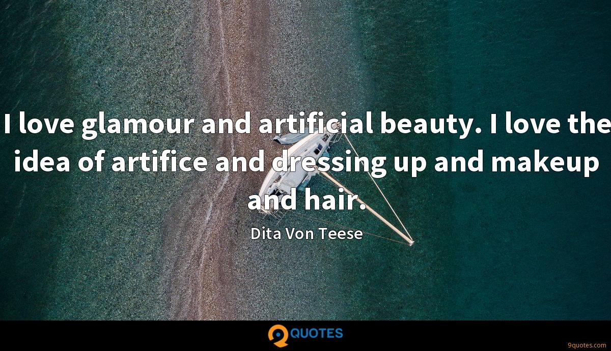 I love glamour and artificial beauty. I love the idea of artifice and dressing up and makeup and hair.
