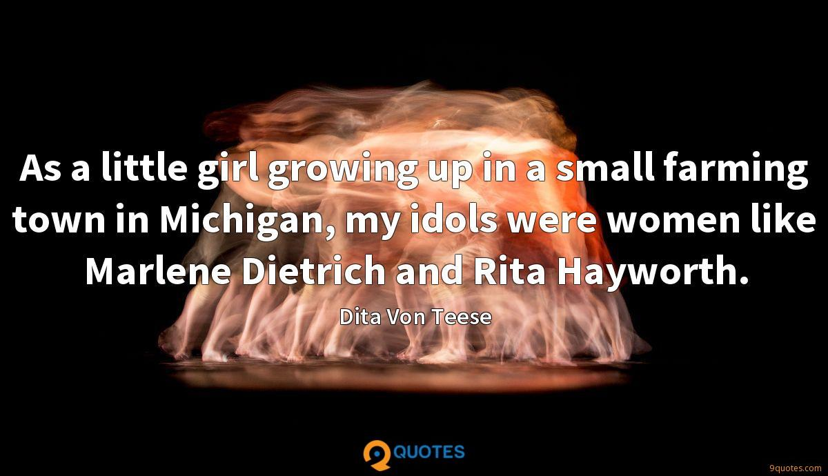 As a little girl growing up in a small farming town in Michigan, my idols were women like Marlene Dietrich and Rita Hayworth.