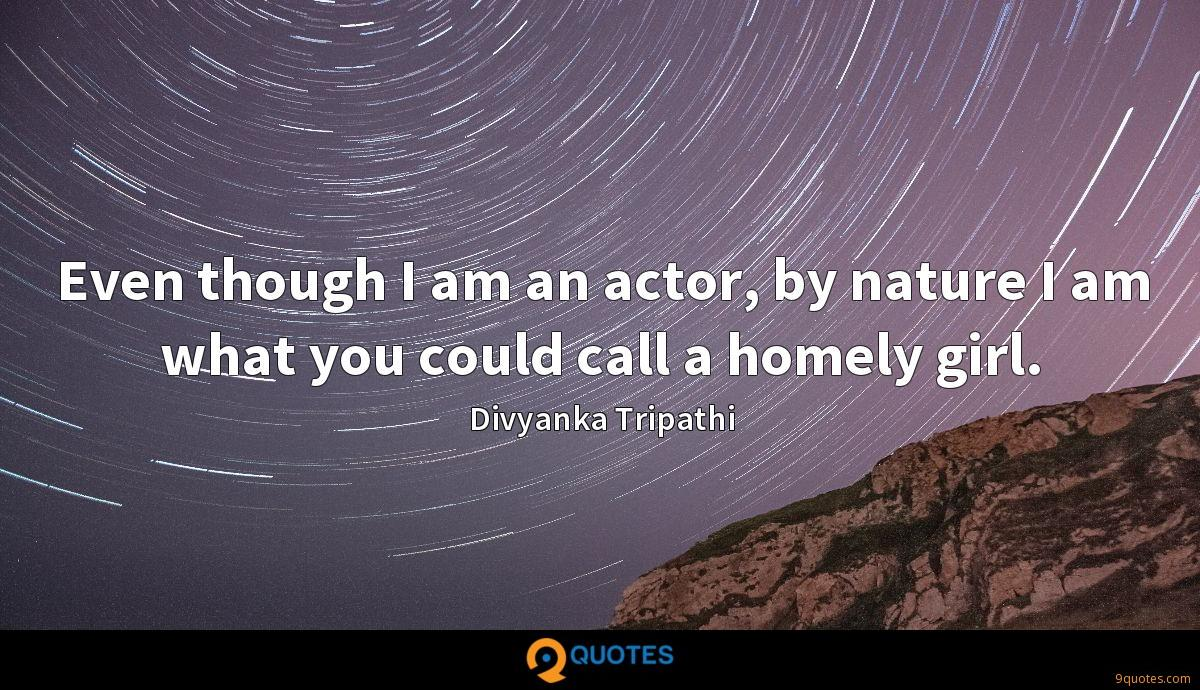 Even though I am an actor, by nature I am what you could call a homely girl.