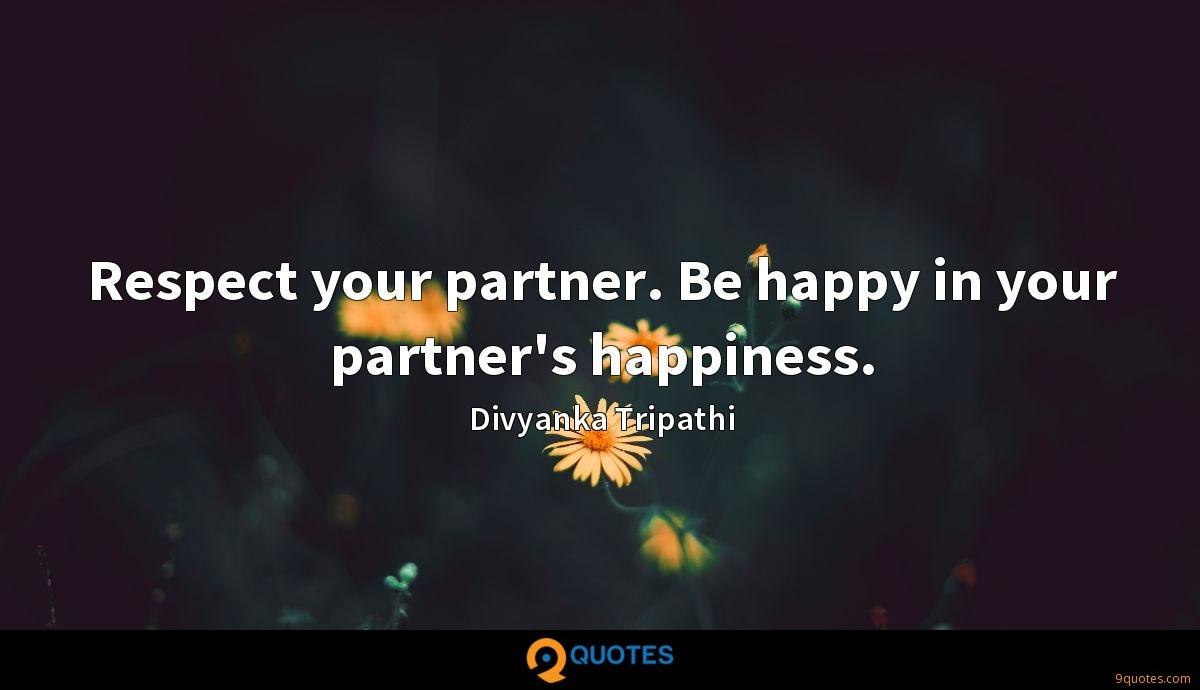 Respect your partner. Be happy in your partner's happiness.